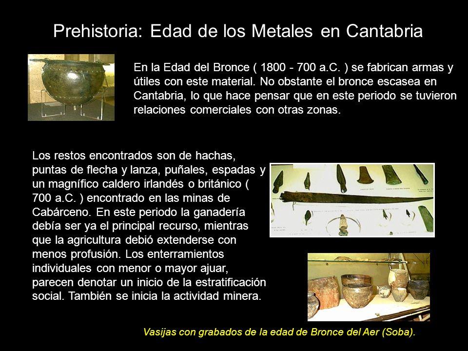 En la Edad del Bronce ( 1800 - 700 a.C. ) se fabrican armas y útiles con este material. No obstante el bronce escasea en Cantabria, lo que hace pensar