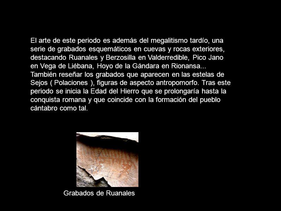 El arte de este periodo es además del megalitismo tardío, una serie de grabados esquemáticos en cuevas y rocas exteriores, destacando Ruanales y Berzo