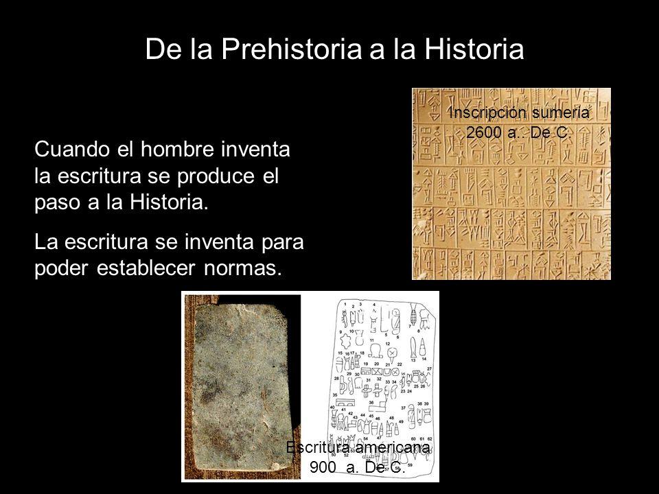 De la Prehistoria a la Historia Cuando el hombre inventa la escritura se produce el paso a la Historia. La escritura se inventa para poder establecer