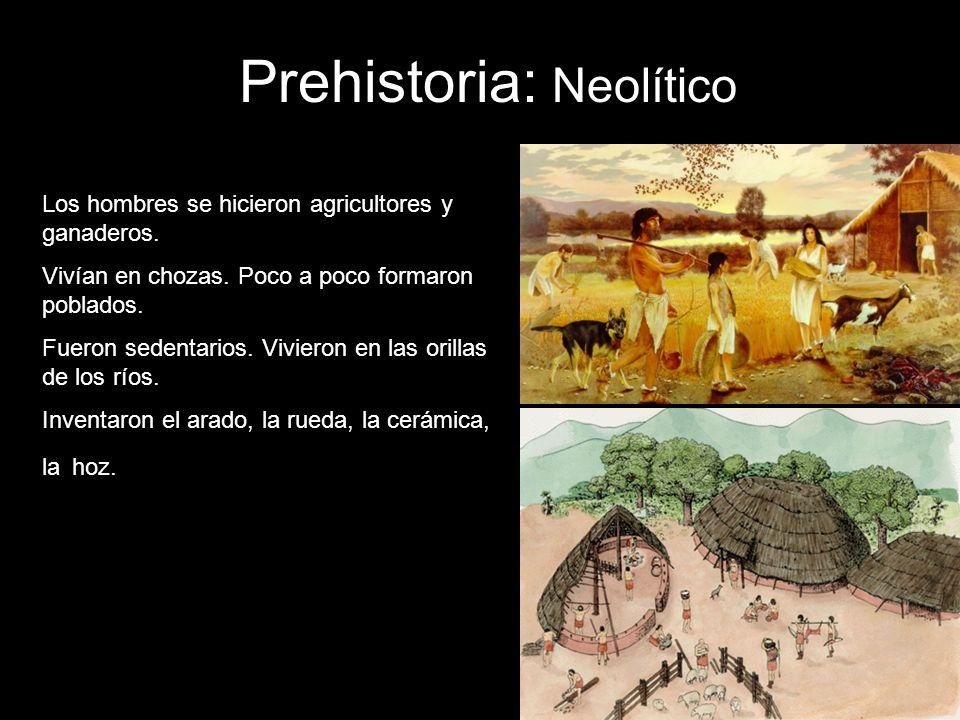 Prehistoria: Neolítico Los hombres se hicieron agricultores y ganaderos. Vivían en chozas. Poco a poco formaron poblados. Fueron sedentarios. Vivieron