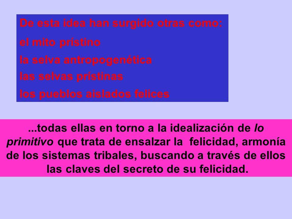 De esta idea han surgido otras como: el mito prístino la selva antropogenética las selvas prístinas los pueblos aislados felices...todas ellas en torno a la idealización de lo primitivo que trata de ensalzar la felicidad, armonía de los sistemas tribales, buscando a través de ellos las claves del secreto de su felicidad.