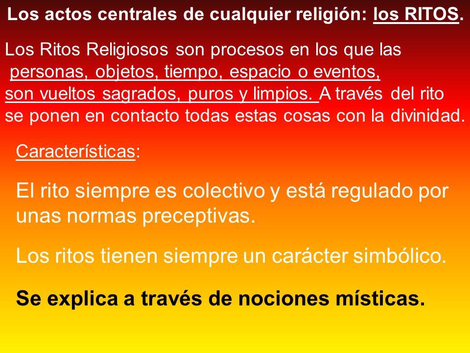Los actos centrales de cualquier religión: los RITOS. Los Ritos Religiosos son procesos en los que las personas, objetos, tiempo, espacio o eventos, s