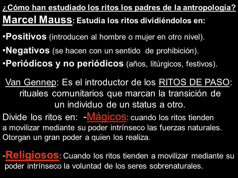 ¿Cómo han estudiado los ritos los padres de la antropología? Marcel Mauss : Estudia los ritos dividiéndolos en: Positivos (introducen al hombre o muje