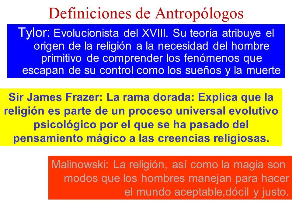 Definiciones de Antropólogos Tylor: Evolucionista del XVIII. Su teoría atribuye el origen de la religión a la necesidad del hombre primitivo de compre