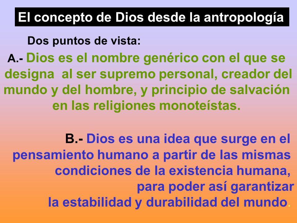 El concepto de Dios desde la antropología Dos puntos de vista: A.- Dios es el nombre genérico con el que se designa al ser supremo personal, creador d