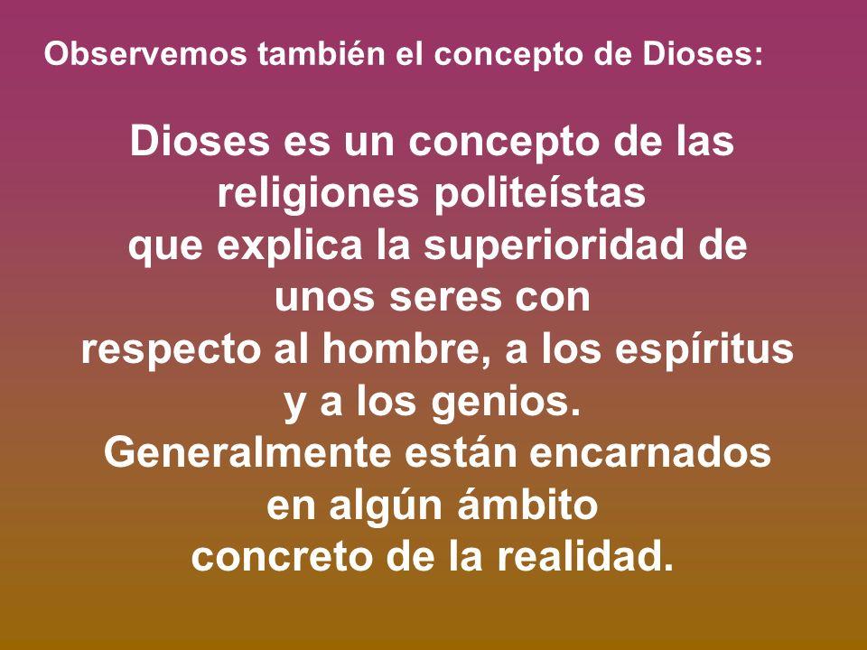 Observemos también el concepto de Dioses: Dioses es un concepto de las religiones politeístas que explica la superioridad de unos seres con respecto a