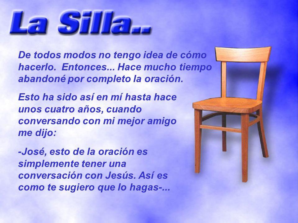 -Te sientas en una silla y colocas otra silla vacía enfrente tuyo, luego con fe miras a Jesús sentado delante de ti.