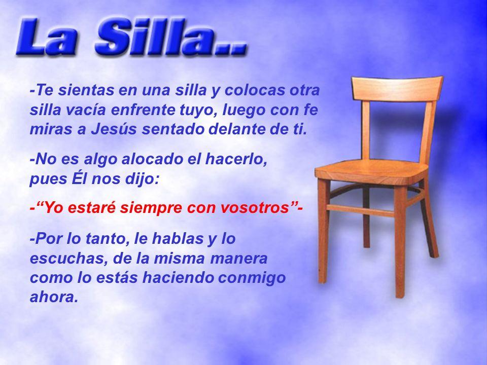 -Te sientas en una silla y colocas otra silla vacía enfrente tuyo, luego con fe miras a Jesús sentado delante de ti. -No es algo alocado el hacerlo, p