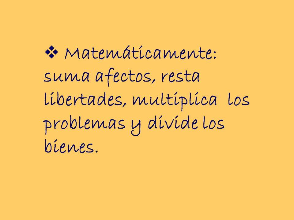 Matemáticamente: suma afectos, resta libertades, multiplica los problemas y divide los bienes.