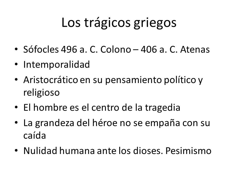 Los trágicos griegos Sófocles 496 a. C. Colono – 406 a. C. Atenas Intemporalidad Aristocrático en su pensamiento político y religioso El hombre es el