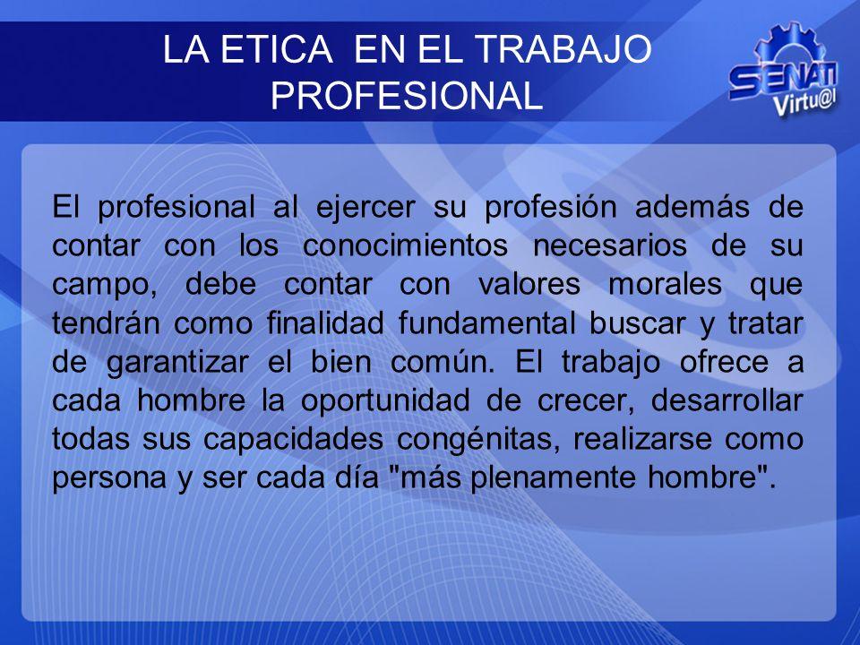 LA ETICA EN EL TRABAJO PROFESIONAL El profesional al ejercer su profesión además de contar con los conocimientos necesarios de su campo, debe contar c