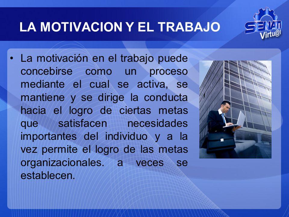 LA MOTIVACION Y EL TRABAJO La motivación en el trabajo puede concebirse como un proceso mediante el cual se activa, se mantiene y se dirige la conduct