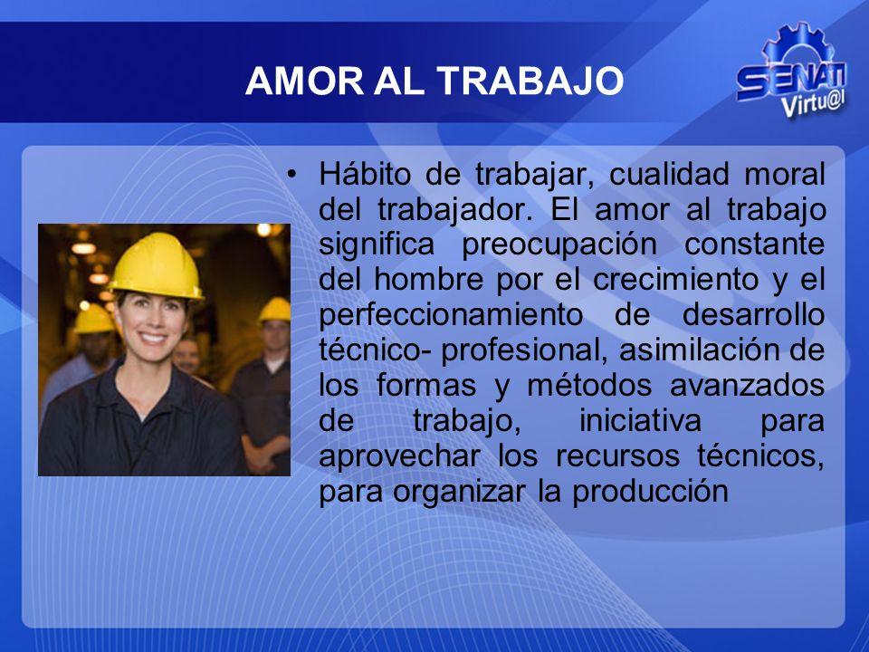 AMOR AL TRABAJO Hábito de trabajar, cualidad moral del trabajador. El amor al trabajo significa preocupación constante del hombre por el crecimiento y