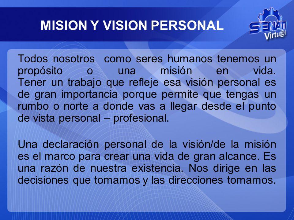 MISION Y VISION PERSONAL Todos nosotros como seres humanos tenemos un propósito o una misión en vida. Tener un trabajo que refleje esa visión personal