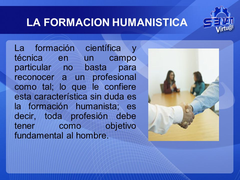 LA FORMACION HUMANISTICA La formación científica y técnica en un campo particular no basta para reconocer a un profesional como tal; lo que le confier