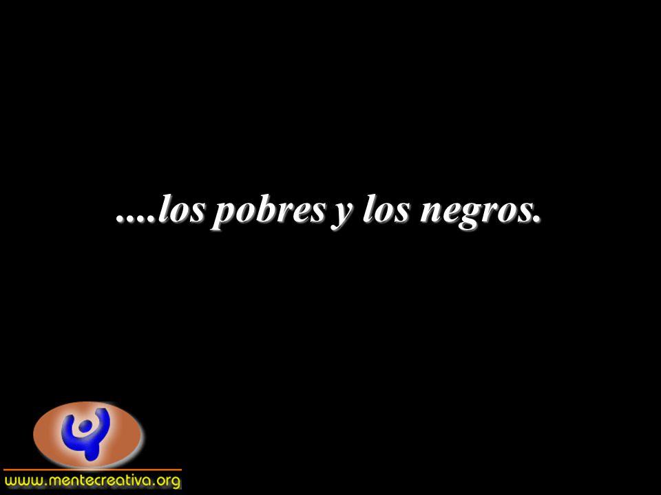 ....los pobres y los negros.