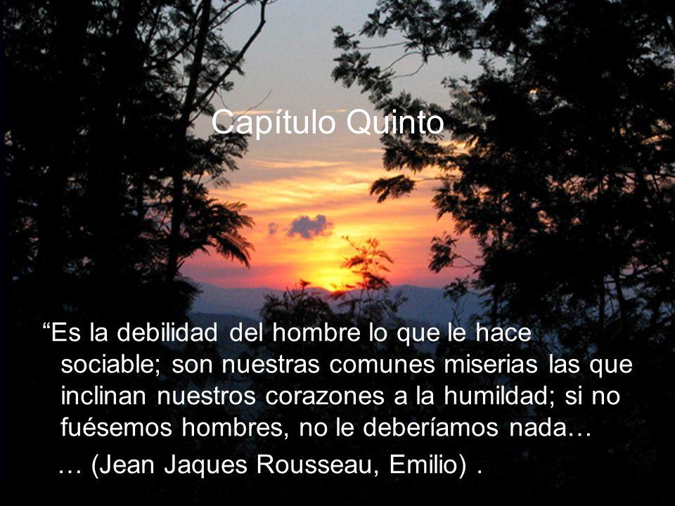 Capítulo Quinto Es la debilidad del hombre lo que le hace sociable; son nuestras comunes miserias las que inclinan nuestros corazones a la humildad; si no fuésemos hombres, no le deberíamos nada… … (Jean Jaques Rousseau, Emilio).