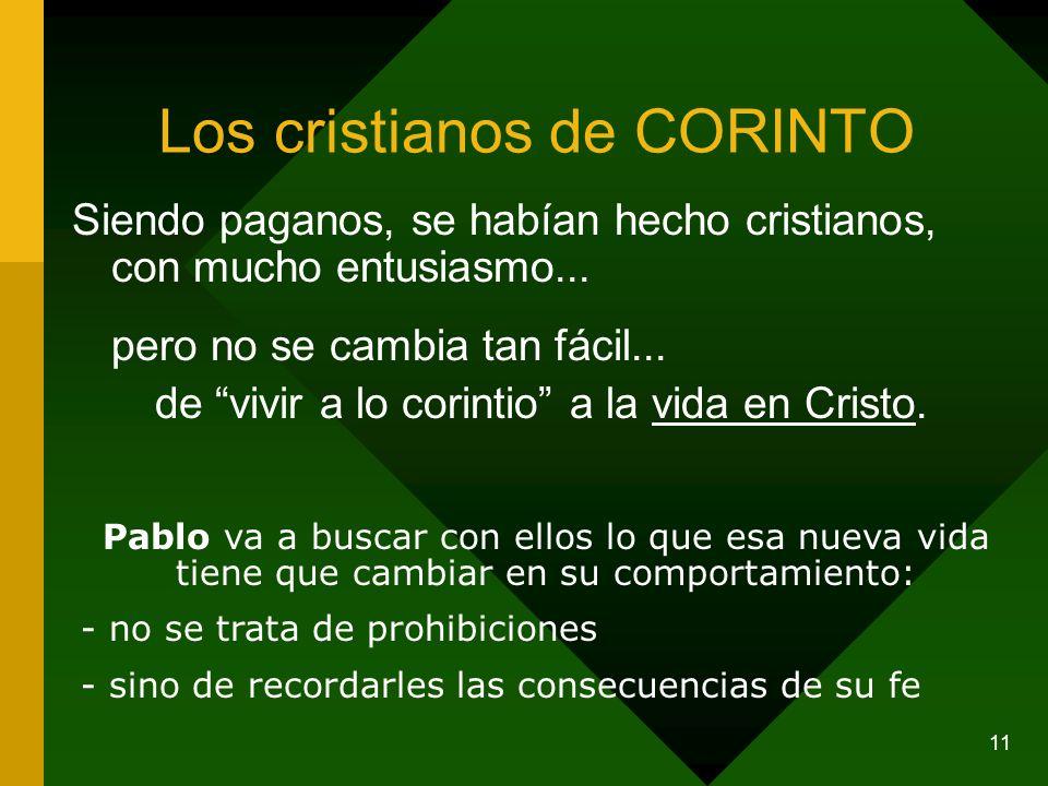 11 Los cristianos de CORINTO Siendo paganos, se habían hecho cristianos, con mucho entusiasmo... pero no se cambia tan fácil... de vivir a lo corintio