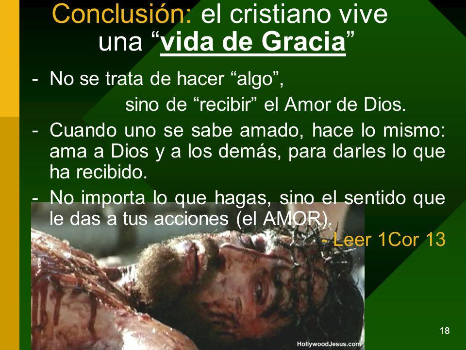 18 Conclusión: el cristiano vive una vida de Gracia -No se trata de hacer algo, sino de recibir el Amor de Dios. -Cuando uno se sabe amado, hace lo mi
