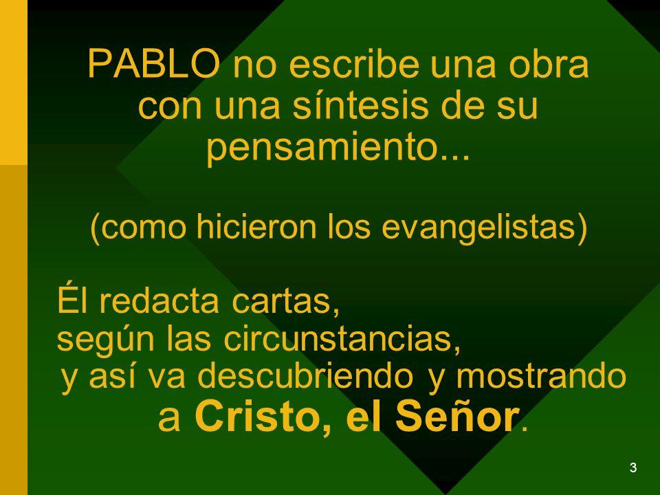 3 PABLO no escribe una obra con una síntesis de su pensamiento... (como hicieron los evangelistas) Él redacta cartas, según las circunstancias, y así
