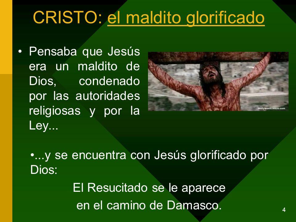 4 CRISTO: el maldito glorificado Pensaba que Jesús era un maldito de Dios, condenado por las autoridades religiosas y por la Ley......y se encuentra c