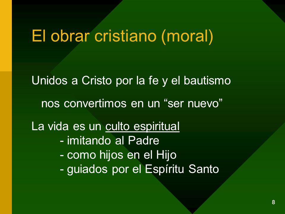 8 El obrar cristiano (moral) Unidos a Cristo por la fe y el bautismo nos convertimos en un ser nuevo La vida es un culto espiritual - imitando al Padr