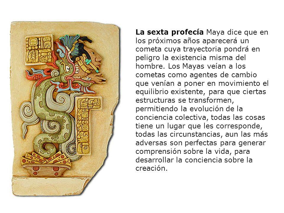 La sexta profecía Maya dice que en los próximos años aparecerá un cometa cuya trayectoria pondrá en peligro la existencia misma del hombre.