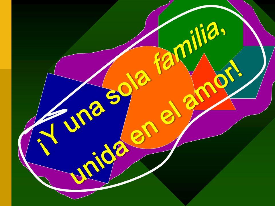 ¡Y una sola familia, unida en el amor!