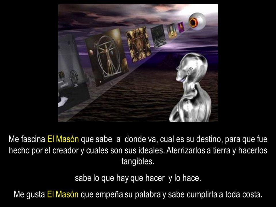 Me fascina El Masón que sabe a donde va, cual es su destino, para que fue hecho por el creador y cuales son sus ideales.