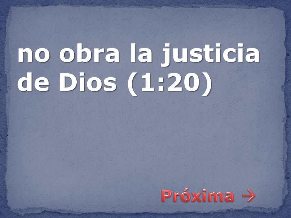 no obra la justicia de Dios (1:20)