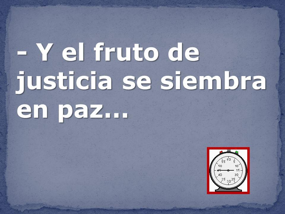 - Y el fruto de justicia se siembra en paz...