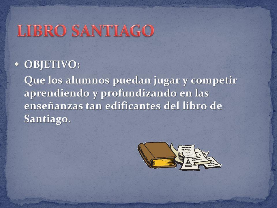 OBJETIVO: OBJETIVO: Que los alumnos puedan jugar y competir aprendiendo y profundizando en las enseñanzas tan edificantes del libro de Santiago.