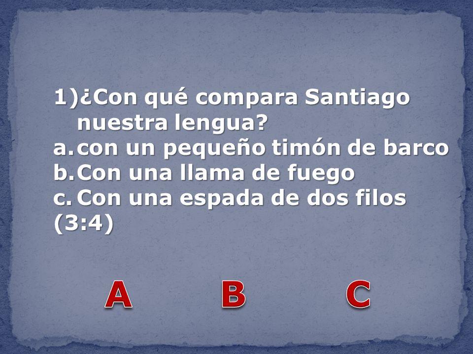 1)¿Con qué compara Santiago nuestra lengua? a.con un pequeño timón de barco b.Con una llama de fuego c.Con una espada de dos filos (3:4)