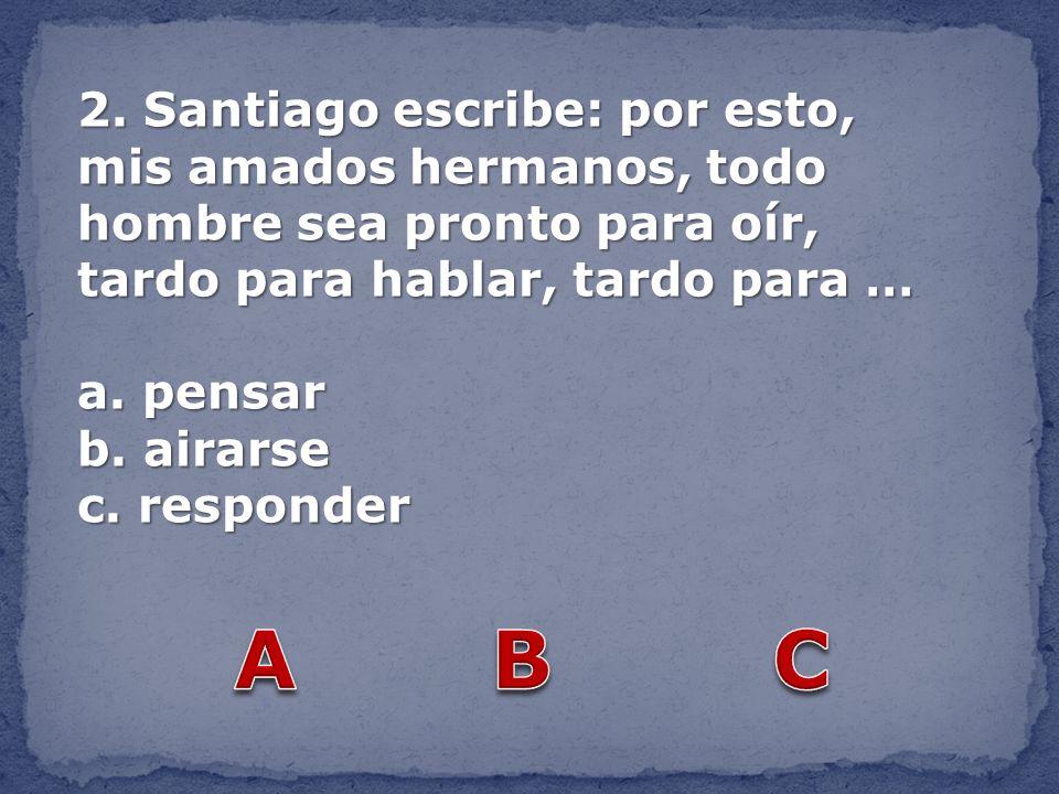 2. Santiago escribe: por esto, mis amados hermanos, todo hombre sea pronto para oír, tardo para hablar, tardo para … a. pensar b. airarse c. responder