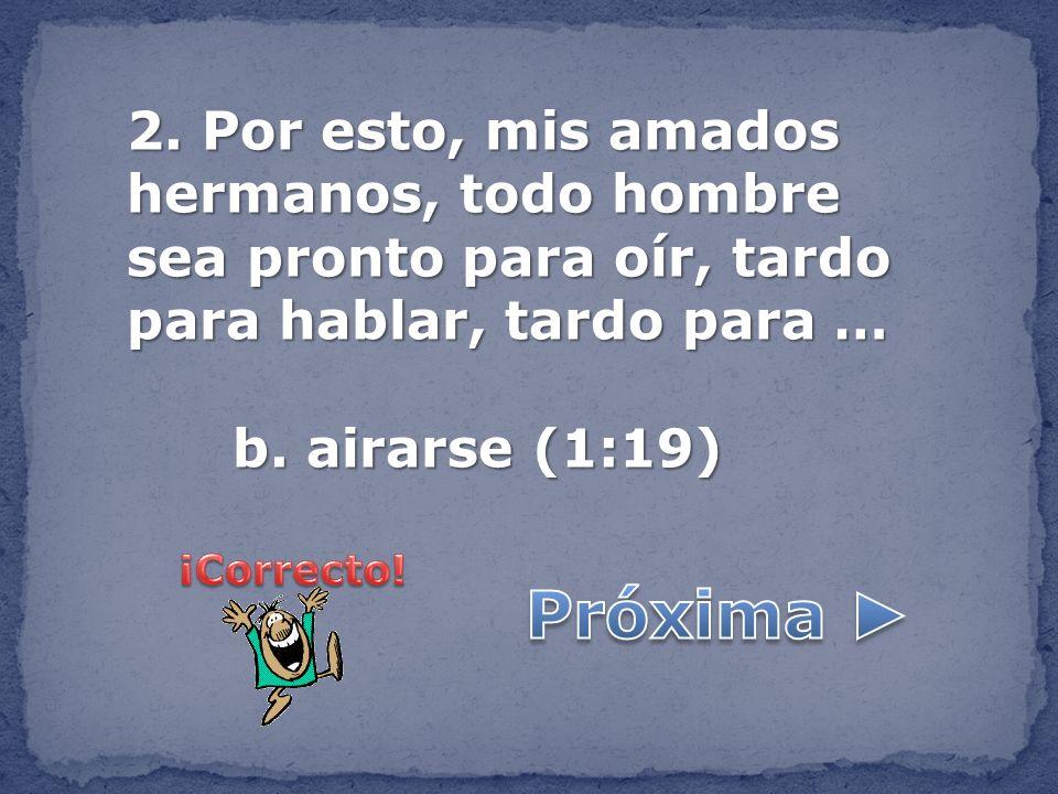 2. Por esto, mis amados hermanos, todo hombre sea pronto para oír, tardo para hablar, tardo para … b. airarse (1:19)