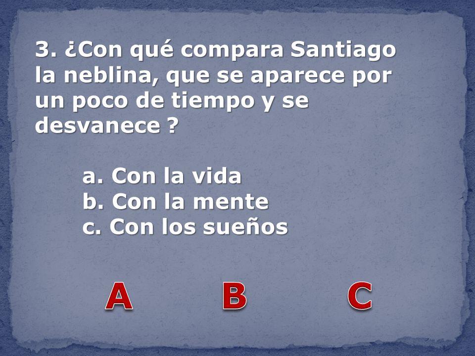 3. ¿Con qué compara Santiago la neblina, que se aparece por un poco de tiempo y se desvanece ? a. Con la vida b. Con la mente c. Con los sueños