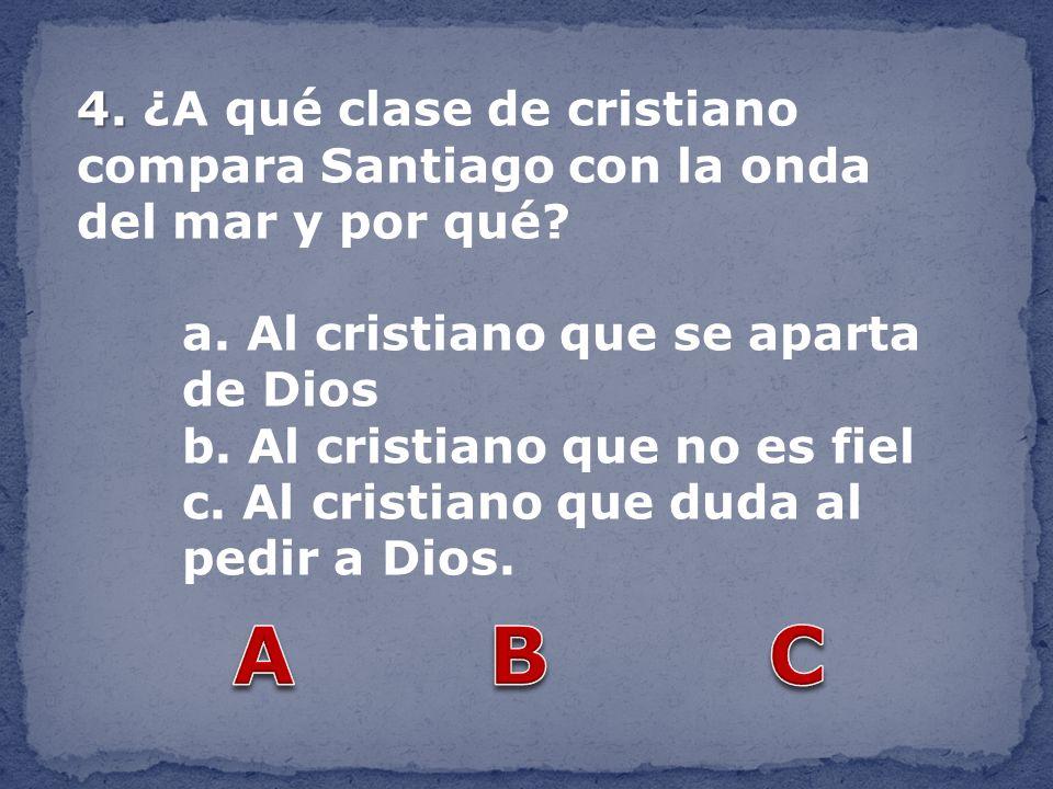 4. 4. ¿A qué clase de cristiano compara Santiago con la onda del mar y por qué? a. Al cristiano que se aparta de Dios b. Al cristiano que no es fiel c