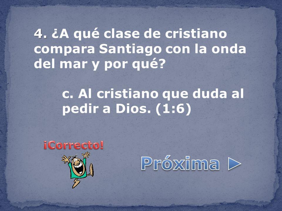 4. 4. ¿A qué clase de cristiano compara Santiago con la onda del mar y por qué? c. Al cristiano que duda al pedir a Dios. (1:6)
