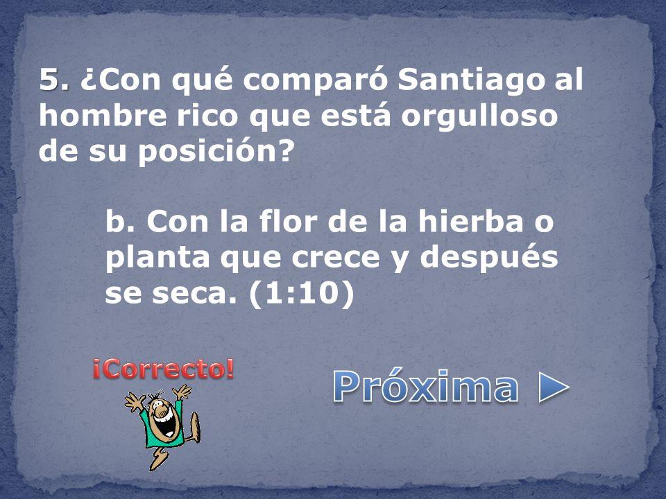 5. 5. ¿Con qué comparó Santiago al hombre rico que está orgulloso de su posición? b. Con la flor de la hierba o planta que crece y después se seca. (1