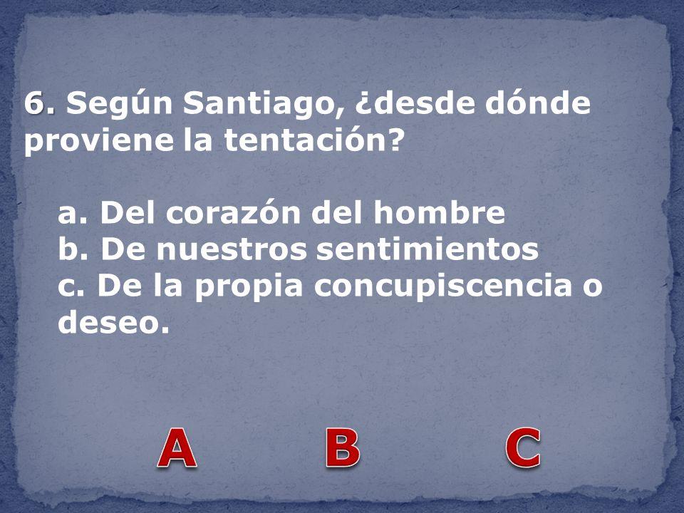 6. 6. Según Santiago, ¿desde dónde proviene la tentación? a. Del corazón del hombre b. De nuestros sentimientos c. De la propia concupiscencia o deseo