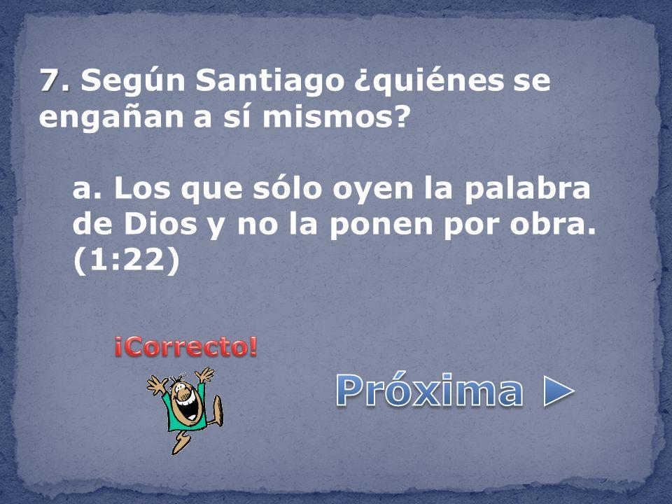 7. 7. Según Santiago ¿quiénes se engañan a sí mismos? a. Los que sólo oyen la palabra de Dios y no la ponen por obra. (1:22)