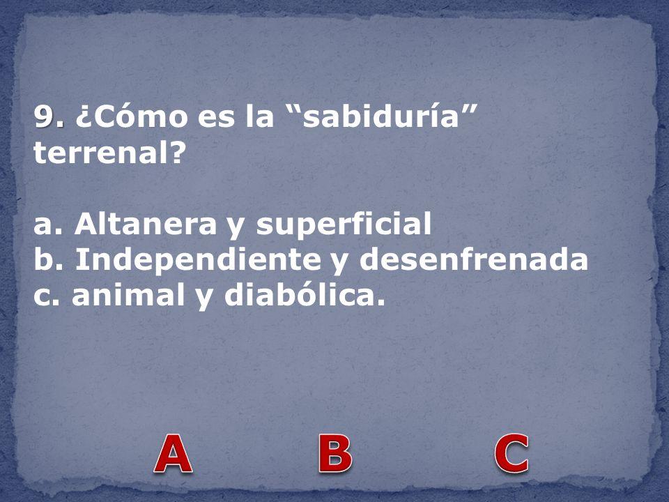 9. 9. ¿Cómo es la sabiduría terrenal? a. Altanera y superficial b. Independiente y desenfrenada c. animal y diabólica.