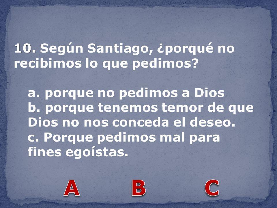 10. 10. Según Santiago, ¿porqué no recibimos lo que pedimos? a. porque no pedimos a Dios b. porque tenemos temor de que Dios no nos conceda el deseo.