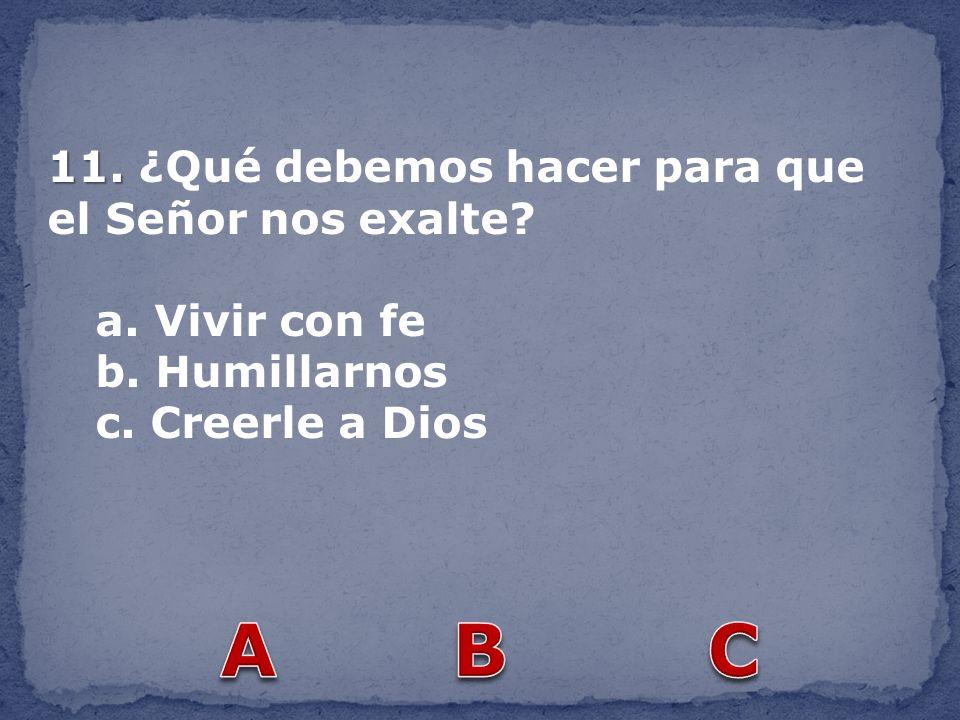 11. 11. ¿Qué debemos hacer para que el Señor nos exalte? a. Vivir con fe b. Humillarnos c. Creerle a Dios