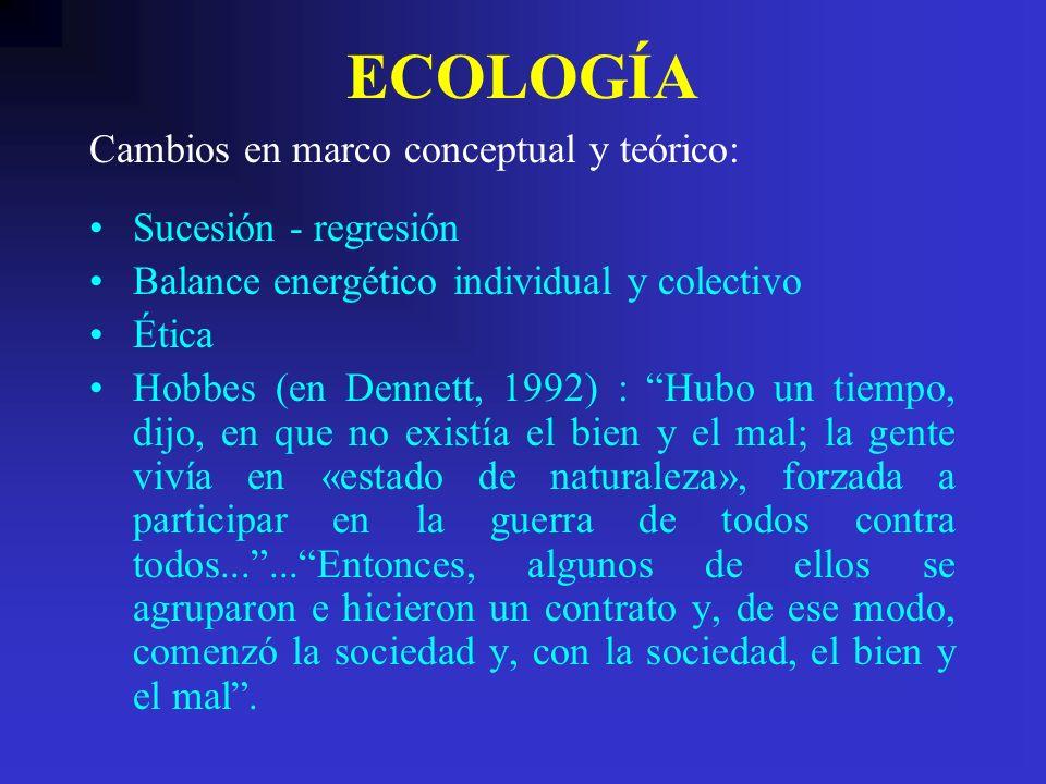 ECOLOGÍA Sucesión - regresión Balance energético individual y colectivo Ética Hobbes (en Dennett, 1992) : Hubo un tiempo, dijo, en que no existía el b