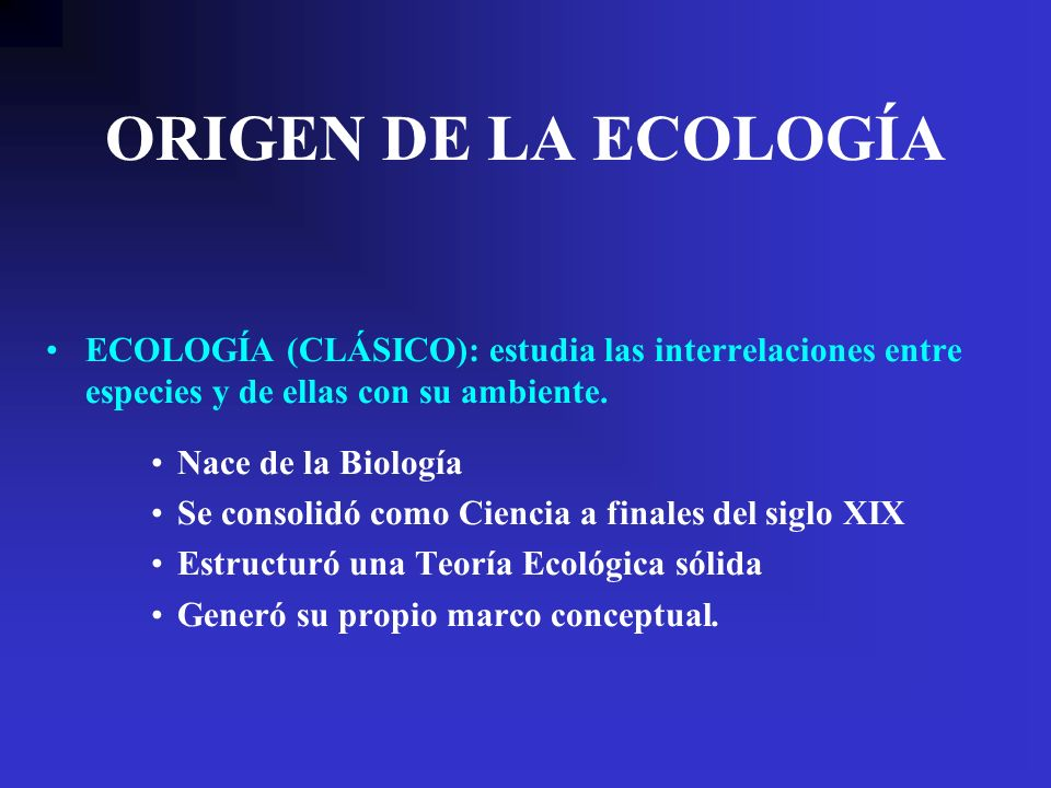 ORIGEN DE LA ECOLOGÍA ECOLOGÍA (CLÁSICO): estudia las interrelaciones entre especies y de ellas con su ambiente. Nace de la Biología Se consolidó como