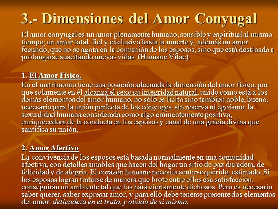 12 3.- Dimensiones del Amor Conyugal El amor conyugal es un amor plenamente humano, sensible y espiritual al mismo tiempo; un amor total, fiel y exclu