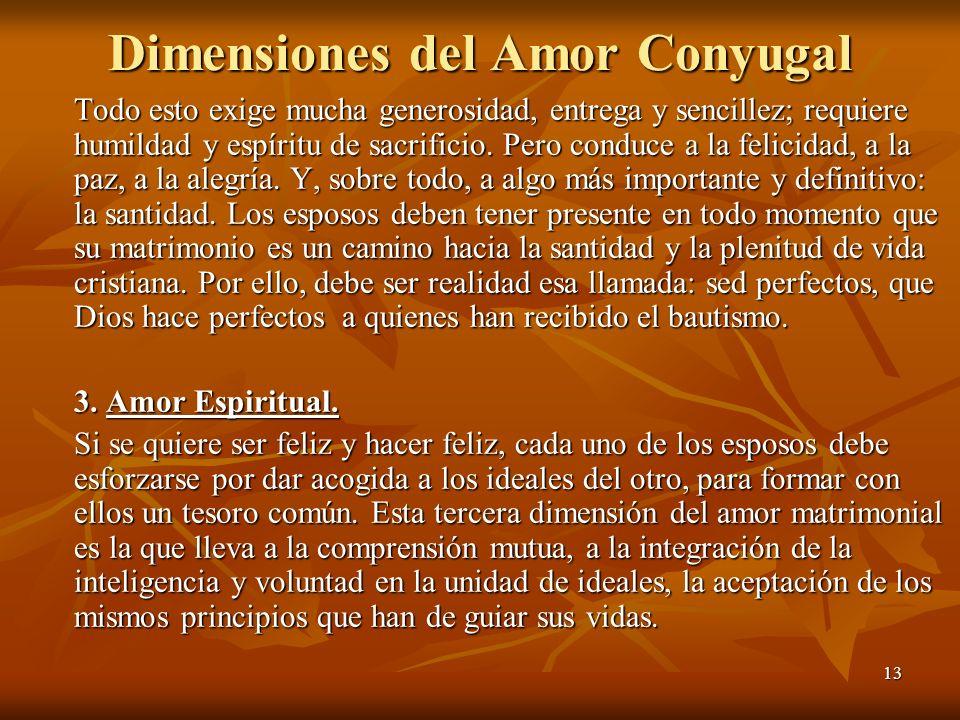 13 Dimensiones del Amor Conyugal Todo esto exige mucha generosidad, entrega y sencillez; requiere humildad y espíritu de sacrificio. Pero conduce a la