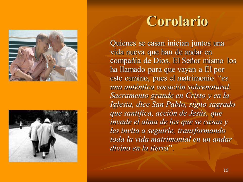 15 Corolario Quienes se casan inician juntos una vida nueva que han de andar en compañía de Dios. El Señor mismo los ha llamado para que vayan a Él po