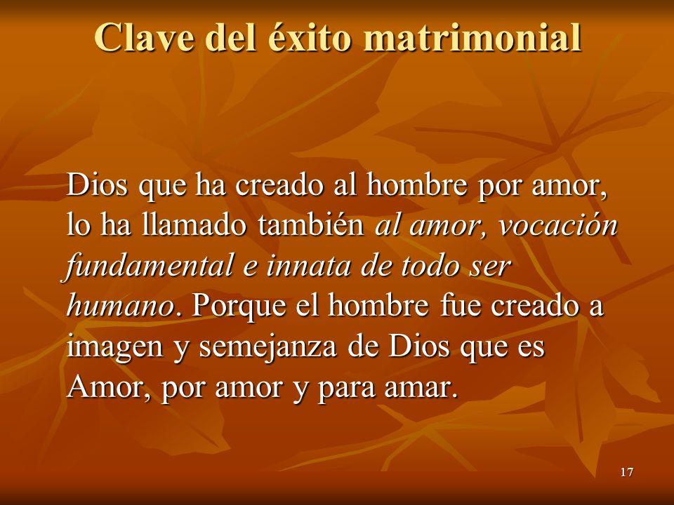 17 Clave del éxito matrimonial Dios que ha creado al hombre por amor, lo ha llamado también al amor, vocación fundamental e innata de todo ser humano.